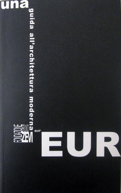 Una guida dell'architettura moderna dell'Eur, Fondazione Bruno Zevi, 2008